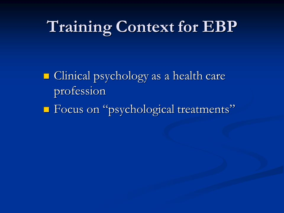Training Context for EBP Clinical psychology as a health care profession Clinical psychology as a health care profession Focus on psychological treatments Focus on psychological treatments