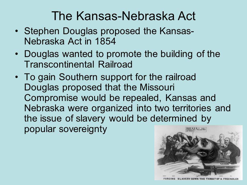 The Kansas-Nebraska Act Stephen Douglas proposed the Kansas- Nebraska Act in 1854 Douglas wanted to promote the building of the Transcontinental Railr