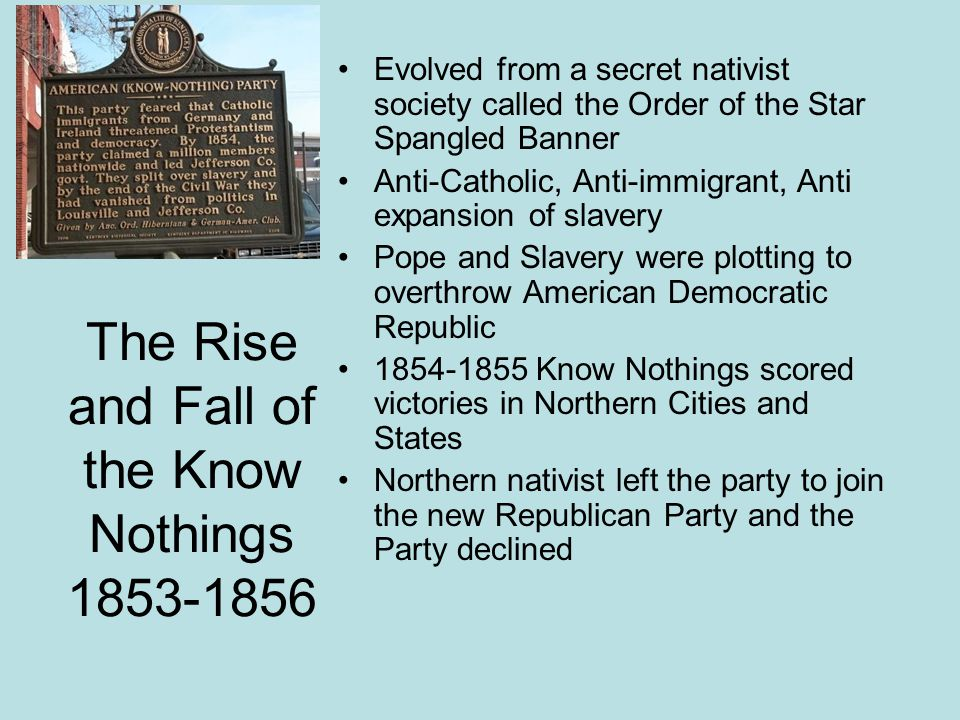 The Rise and Fall of the Know Nothings 1853-1856 Evolved from a secret nativist society called the Order of the Star Spangled Banner Anti-Catholic, An