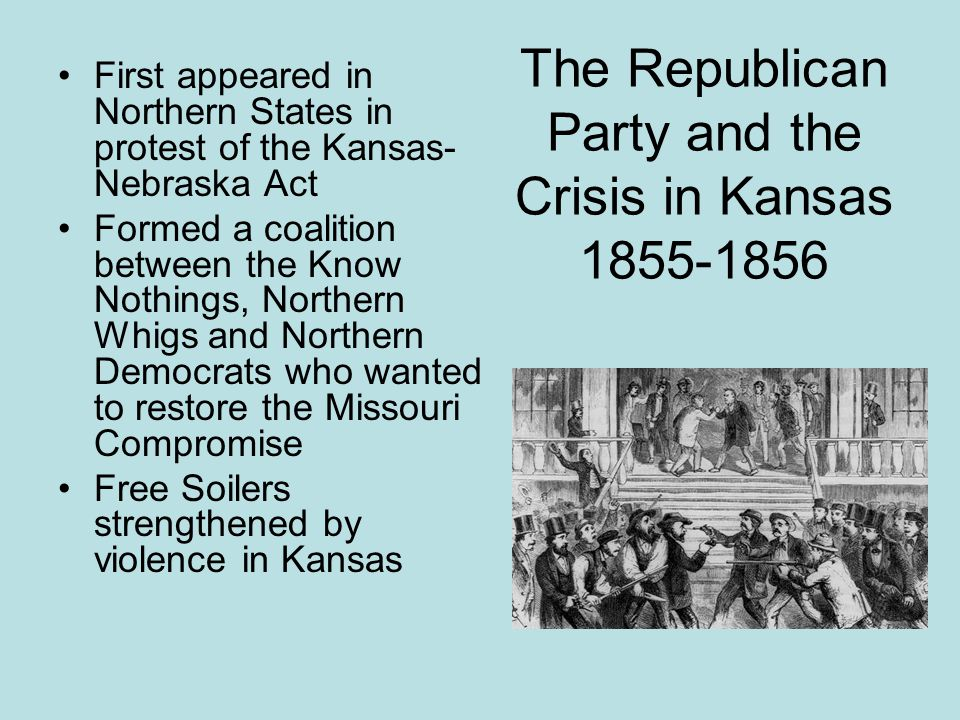 The Republican Party and the Crisis in Kansas 1855-1856 First appeared in Northern States in protest of the Kansas- Nebraska Act Formed a coalition be