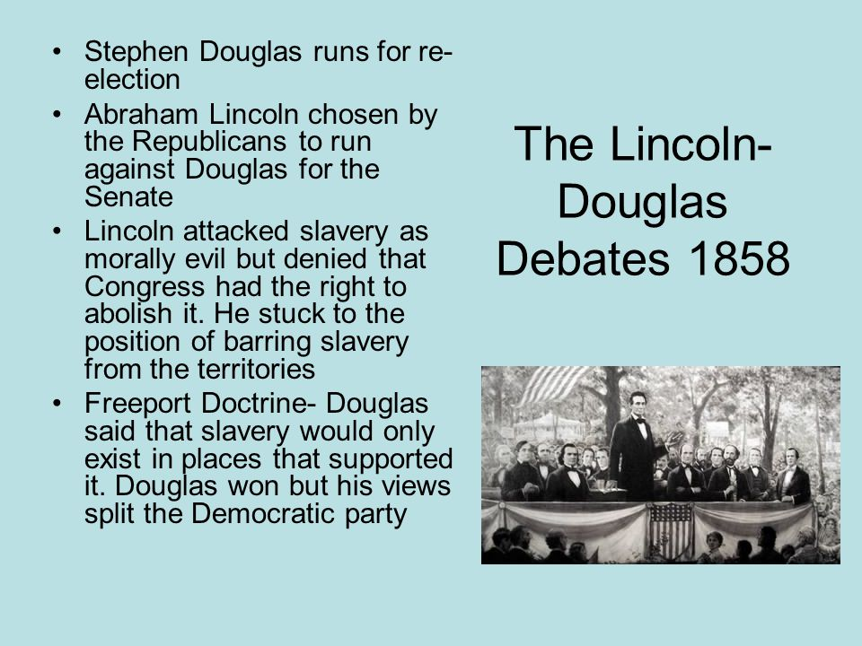The Lincoln- Douglas Debates 1858 Stephen Douglas runs for re- election Abraham Lincoln chosen by the Republicans to run against Douglas for the Senat