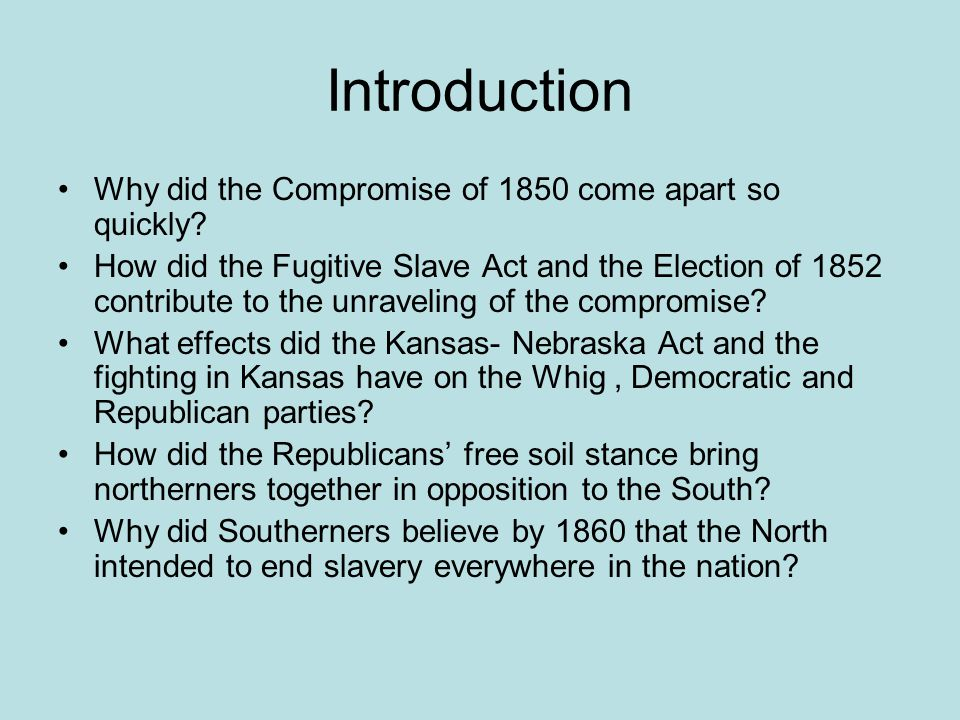 Introduction Why did the Compromise of 1850 come apart so quickly? How did the Fugitive Slave Act and the Election of 1852 contribute to the unravelin
