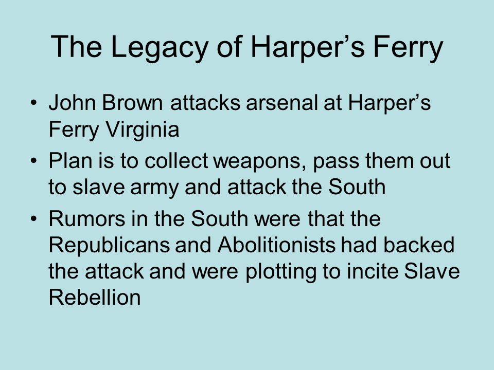 The Legacy of Harper's Ferry John Brown attacks arsenal at Harper's Ferry Virginia Plan is to collect weapons, pass them out to slave army and attack