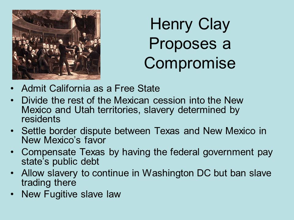 Henry Clay Proposes a Compromise Admit California as a Free State Divide the rest of the Mexican cession into the New Mexico and Utah territories, sla