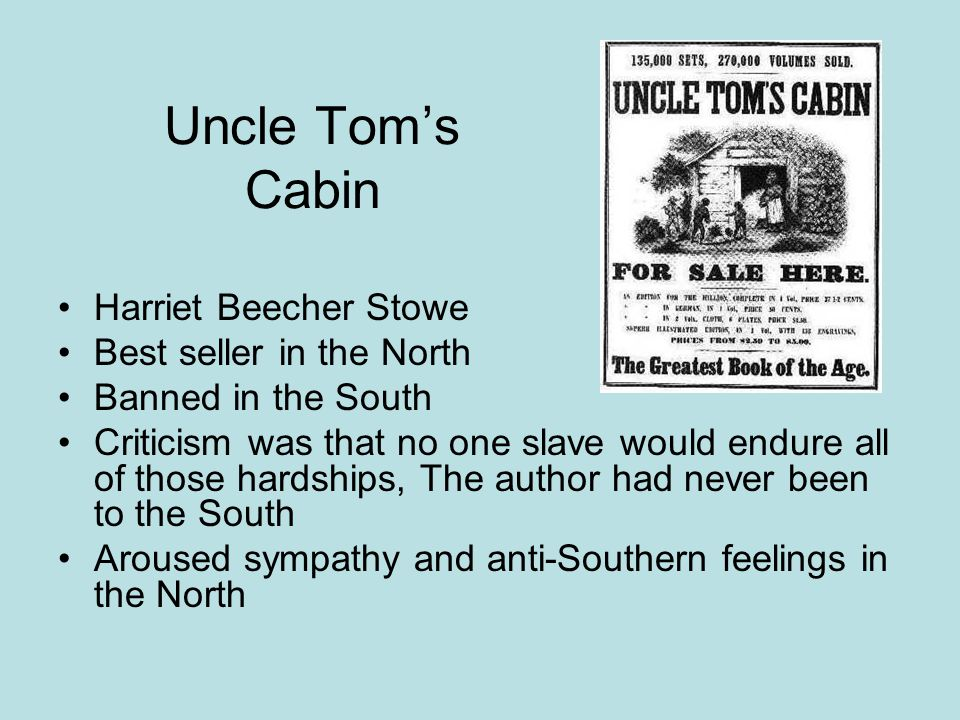 Uncle Tom's Cabin Harriet Beecher Stowe Best seller in the North Banned in the South Criticism was that no one slave would endure all of those hardshi
