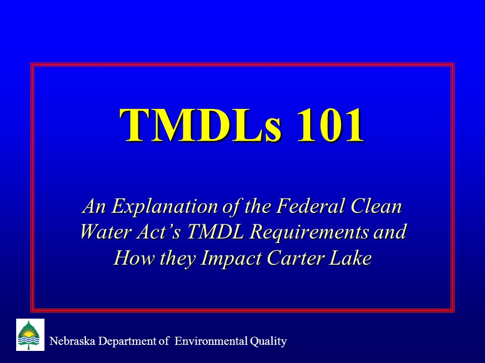 Nebraska Department of Environmental Quality TMDLs 101 An Explanation of the Federal Clean Water Act's TMDL Requirements and How they Impact Carter Lake