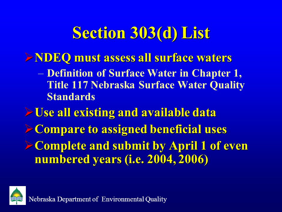 Nebraska Department of Environmental Quality Section 303(d) List  NDEQ must assess all surface waters –Definition of Surface Water in Chapter 1, Title 117 Nebraska Surface Water Quality Standards  Use all existing and available data  Compare to assigned beneficial uses  Complete and submit by April 1 of even numbered years (i.e.