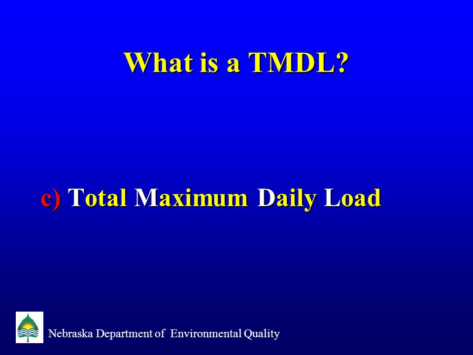 Nebraska Department of Environmental Quality What is a TMDL? c) Total Maximum Daily Load