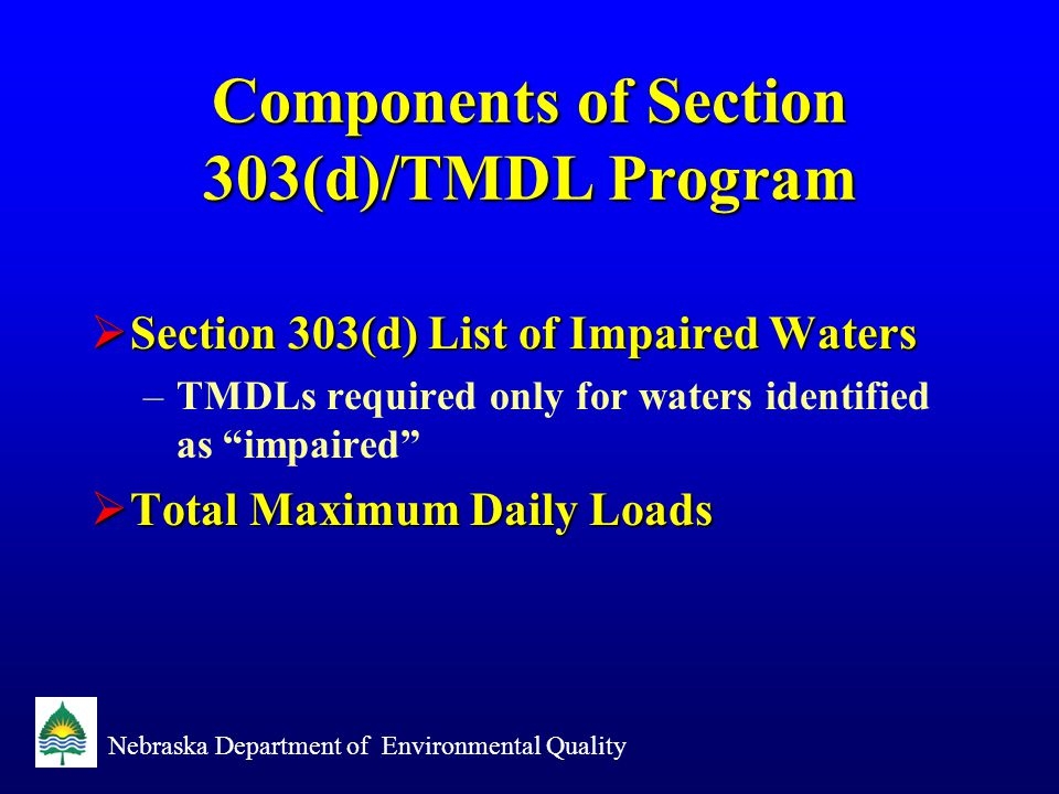 Nebraska Department of Environmental Quality Section 303(d) List  NDEQ must assess all surface waters –Definition of Surface Water in Chapter 1, Title 117 Nebraska Surface Water Quality Standards  Use all existing and available data  Compare to assigned beneficial uses  Complete and submit by April 1 of even numbered years (i.e.