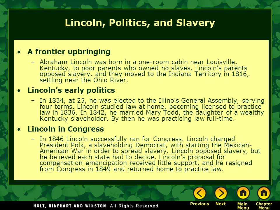 Lincoln, Politics, and Slavery A frontier upbringing –Abraham Lincoln was born in a one-room cabin near Louisville, Kentucky, to poor parents who owne