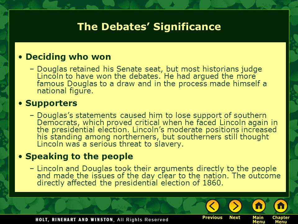 The Debates' Significance Deciding who won –Douglas retained his Senate seat, but most historians judge Lincoln to have won the debates. He had argued