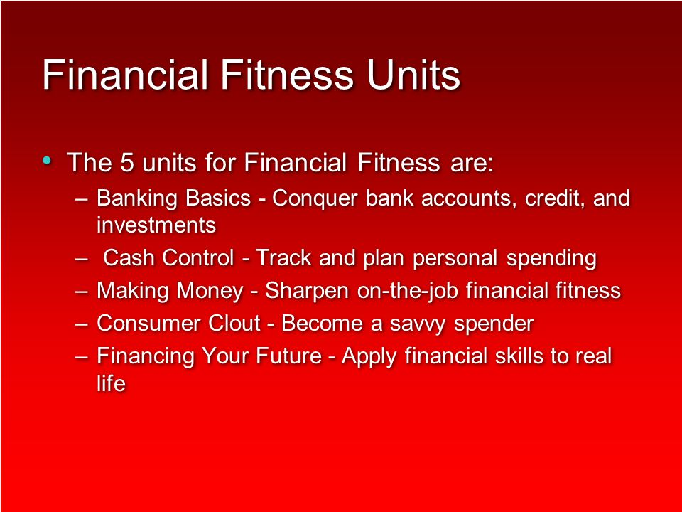 Financial Fitness Units The 5 units for Financial Fitness are: –Banking Basics - Conquer bank accounts, credit, and investments – Cash Control - Track and plan personal spending –Making Money - Sharpen on-the-job financial fitness –Consumer Clout - Become a savvy spender –Financing Your Future - Apply financial skills to real life The 5 units for Financial Fitness are: –Banking Basics - Conquer bank accounts, credit, and investments – Cash Control - Track and plan personal spending –Making Money - Sharpen on-the-job financial fitness –Consumer Clout - Become a savvy spender –Financing Your Future - Apply financial skills to real life