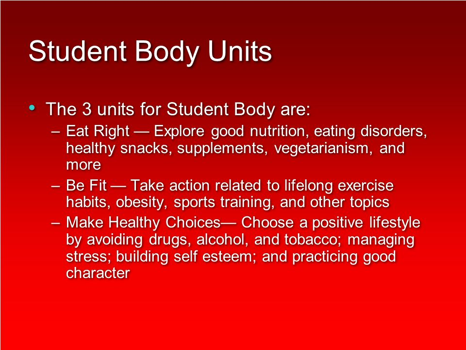 Student Body Units The 3 units for Student Body are: –Eat Right — Explore good nutrition, eating disorders, healthy snacks, supplements, vegetarianism, and more –Be Fit — Take action related to lifelong exercise habits, obesity, sports training, and other topics –Make Healthy Choices— Choose a positive lifestyle by avoiding drugs, alcohol, and tobacco; managing stress; building self esteem; and practicing good character The 3 units for Student Body are: –Eat Right — Explore good nutrition, eating disorders, healthy snacks, supplements, vegetarianism, and more –Be Fit — Take action related to lifelong exercise habits, obesity, sports training, and other topics –Make Healthy Choices— Choose a positive lifestyle by avoiding drugs, alcohol, and tobacco; managing stress; building self esteem; and practicing good character