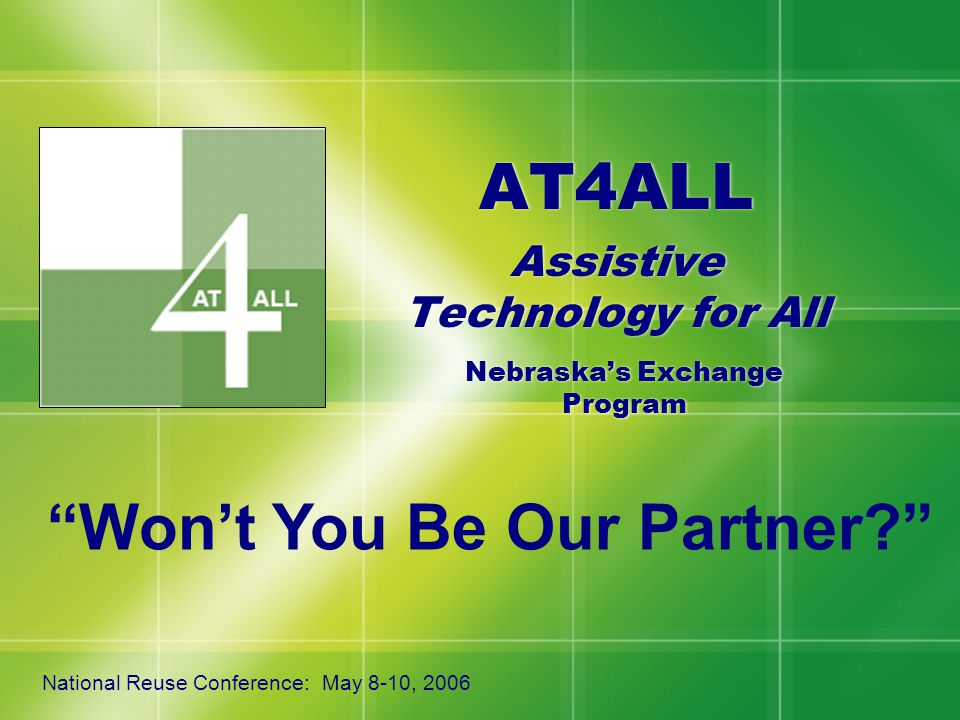 "AT4ALL Assistive Technology for All AT4ALL Assistive Technology for All Nebraska's Exchange Program National Reuse Conference: May 8-10, 2006 ""Won't Y"