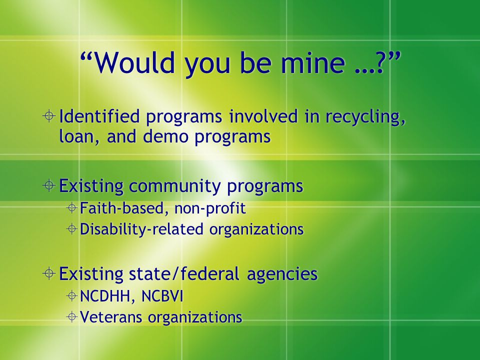 """Would you be mine …?""  Identified programs involved in recycling, loan, and demo programs  Existing community programs  Faith-based, non-profit "
