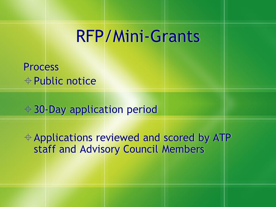 RFP/Mini-Grants Process  Public notice  30-Day application period  Applications reviewed and scored by ATP staff and Advisory Council Members Proce