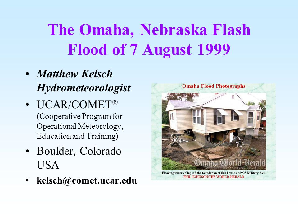 The Omaha, Nebraska Flash Flood of 7 August 1999 Matthew Kelsch Hydrometeorologist UCAR/COMET ® (Cooperative Program for Operational Meteorology, Education and Training) Boulder, Colorado USA kelsch@comet.ucar.edu