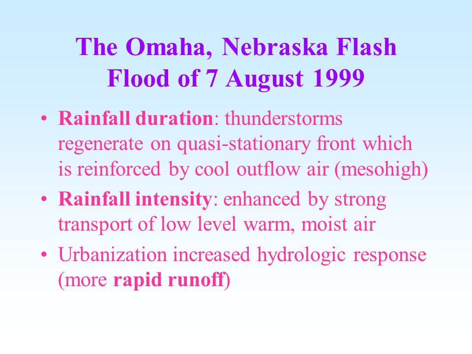 The Omaha, Nebraska Flash Flood of 7 August 1999 Rainfall duration: thunderstorms regenerate on quasi-stationary front which is reinforced by cool outflow air (mesohigh) Rainfall intensity: enhanced by strong transport of low level warm, moist air Urbanization increased hydrologic response (more rapid runoff)