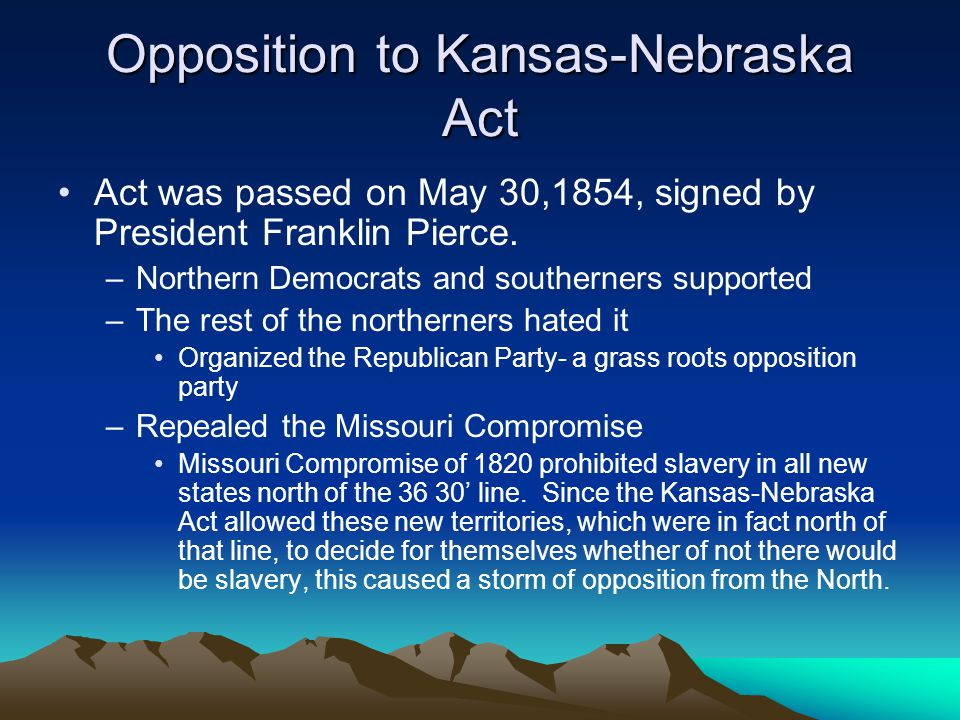 Opposition to Kansas-Nebraska Act Act was passed on May 30,1854, signed by President Franklin Pierce.