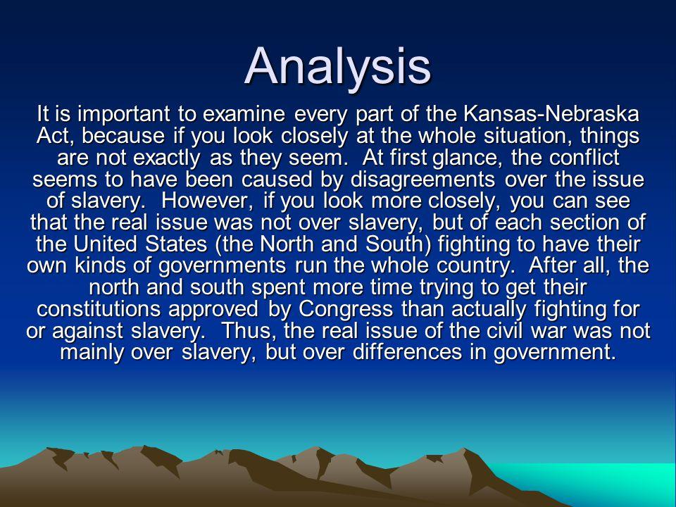Analysis It is important to examine every part of the Kansas-Nebraska Act, because if you look closely at the whole situation, things are not exactly as they seem.