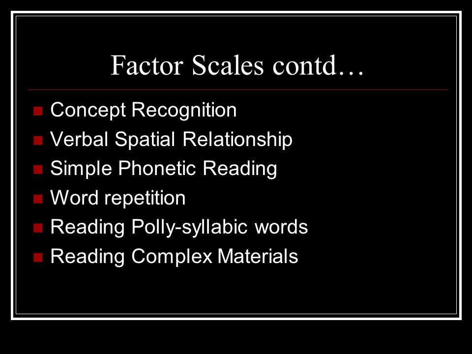 Factor Scales contd… Concept Recognition Verbal Spatial Relationship Simple Phonetic Reading Word repetition Reading Polly-syllabic words Reading Comp