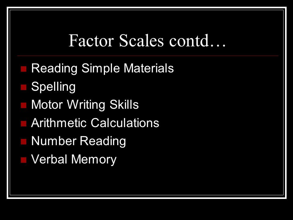 Factor Scales contd… Reading Simple Materials Spelling Motor Writing Skills Arithmetic Calculations Number Reading Verbal Memory