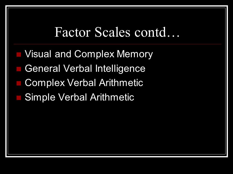 Factor Scales contd… Visual and Complex Memory General Verbal Intelligence Complex Verbal Arithmetic Simple Verbal Arithmetic
