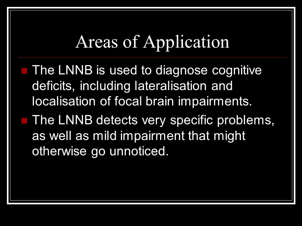 Areas of Application The LNNB is used to diagnose cognitive deficits, including lateralisation and localisation of focal brain impairments. The LNNB d