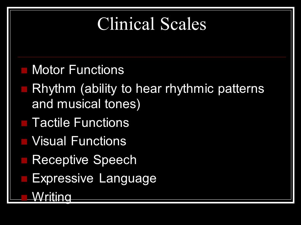 Clinical Scales Motor Functions Rhythm (ability to hear rhythmic patterns and musical tones) Tactile Functions Visual Functions Receptive Speech Expre