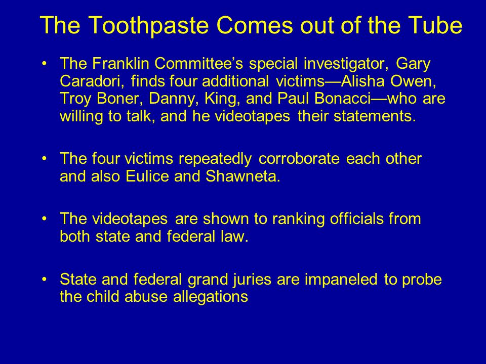 The Toothpaste Comes out of the Tube The Franklin Committee's special investigator, Gary Caradori, finds four additional victims—Alisha Owen, Troy Boner, Danny, King, and Paul Bonacci—who are willing to talk, and he videotapes their statements.