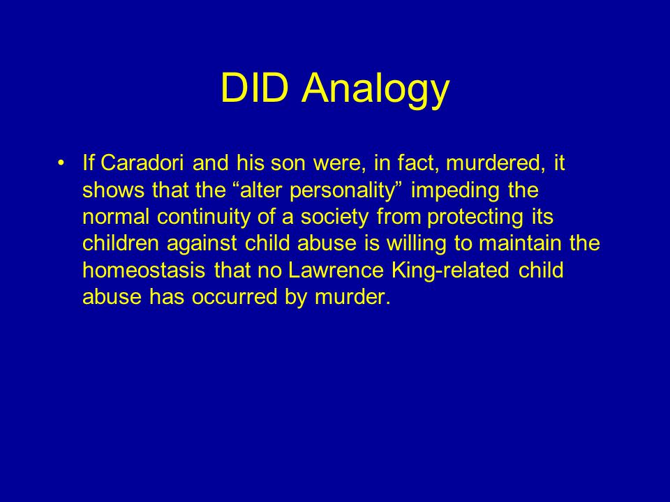 DID Analogy If Caradori and his son were, in fact, murdered, it shows that the alter personality impeding the normal continuity of a society from protecting its children against child abuse is willing to maintain the homeostasis that no Lawrence King-related child abuse has occurred by murder.