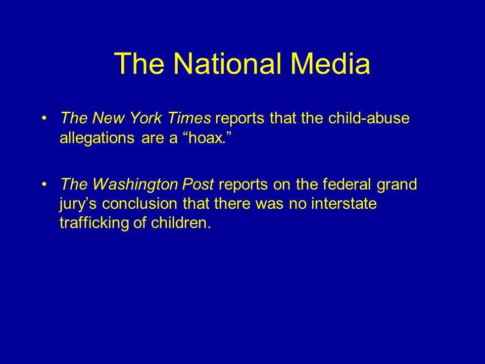 The National Media The New York Times reports that the child-abuse allegations are a hoax. The Washington Post reports on the federal grand jury's conclusion that there was no interstate trafficking of children.