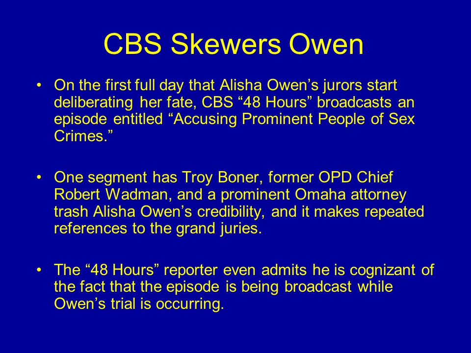 CBS Skewers Owen On the first full day that Alisha Owen's jurors start deliberating her fate, CBS 48 Hours broadcasts an episode entitled Accusing Prominent People of Sex Crimes. One segment has Troy Boner, former OPD Chief Robert Wadman, and a prominent Omaha attorney trash Alisha Owen's credibility, and it makes repeated references to the grand juries.