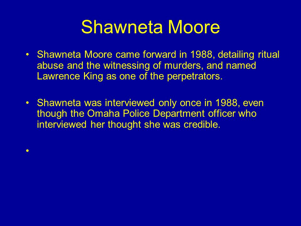 Shawneta Moore Shawneta Moore came forward in 1988, detailing ritual abuse and the witnessing of murders, and named Lawrence King as one of the perpetrators.
