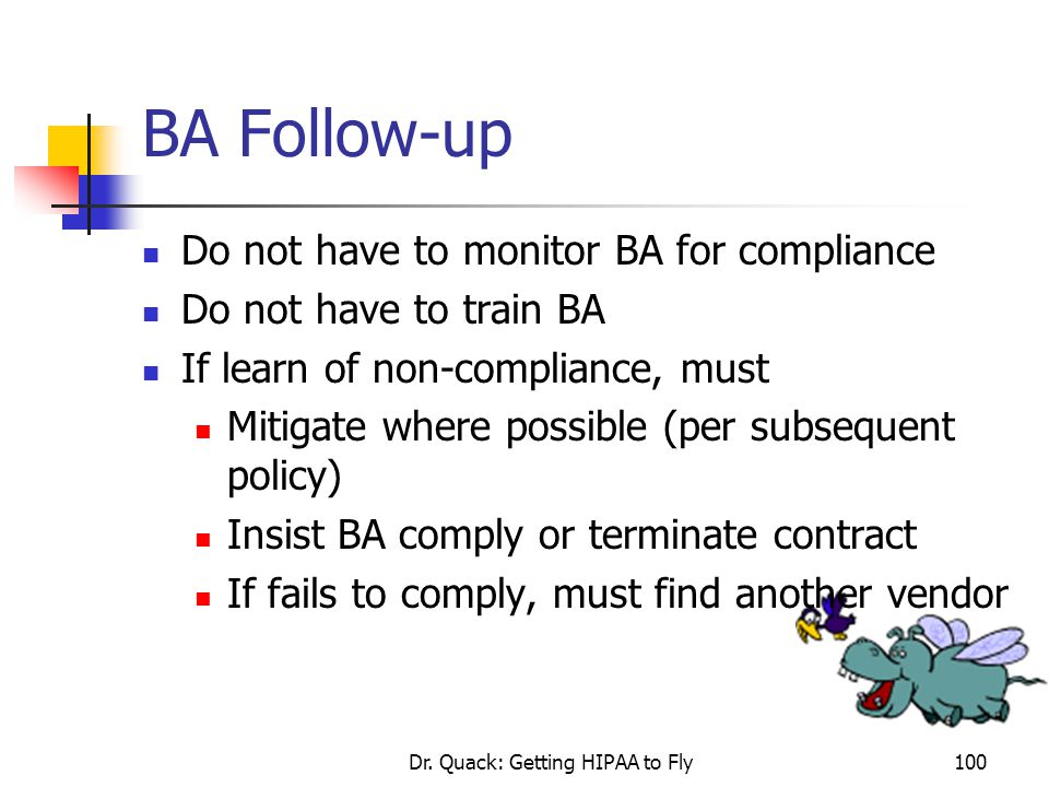 Dr. Quack: Getting HIPAA to Fly100 BA Follow-up Do not have to monitor BA for compliance Do not have to train BA If learn of non-compliance, must Miti