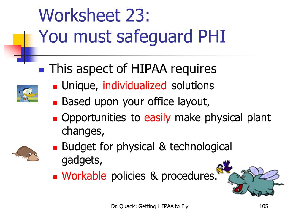 Dr. Quack: Getting HIPAA to Fly105 Worksheet 23: You must safeguard PHI This aspect of HIPAA requires Unique, individualized solutions Based upon your