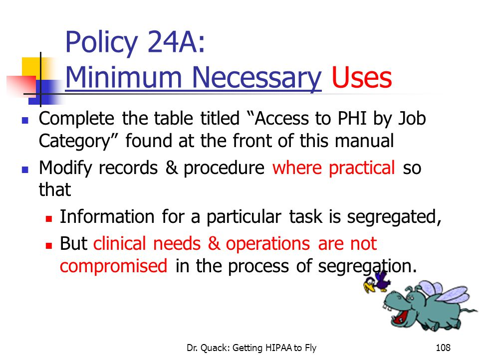 """Dr. Quack: Getting HIPAA to Fly108 Policy 24A: Minimum Necessary Uses Complete the table titled """"Access to PHI by Job Category"""" found at the front of"""