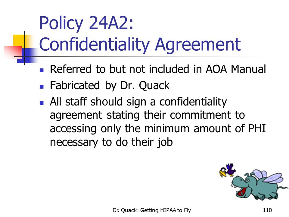 Dr. Quack: Getting HIPAA to Fly110 Policy 24A2: Confidentiality Agreement Referred to but not included in AOA Manual Fabricated by Dr. Quack All staff