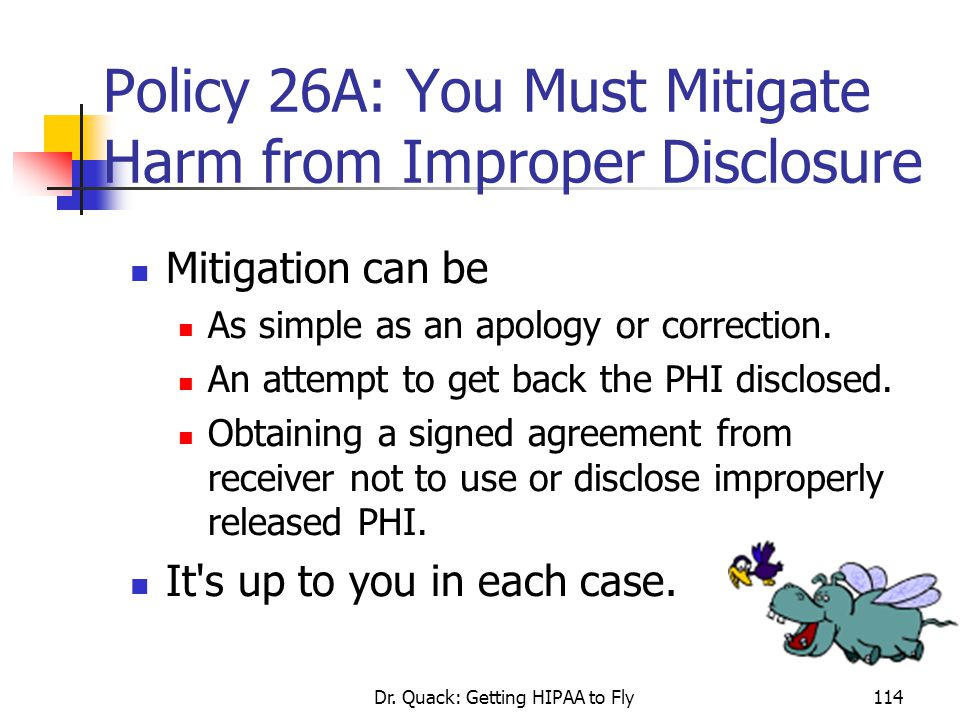 Dr. Quack: Getting HIPAA to Fly114 Policy 26A: You Must Mitigate Harm from Improper Disclosure Mitigation can be As simple as an apology or correction