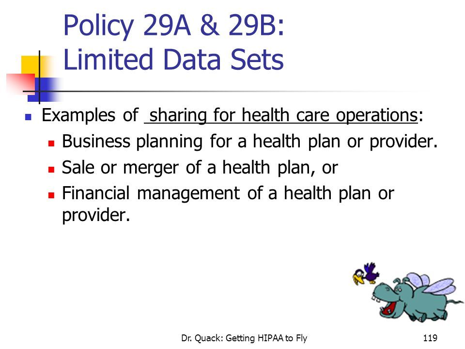 Dr. Quack: Getting HIPAA to Fly119 Policy 29A & 29B: Limited Data Sets Examples of sharing for health care operations: Business planning for a health