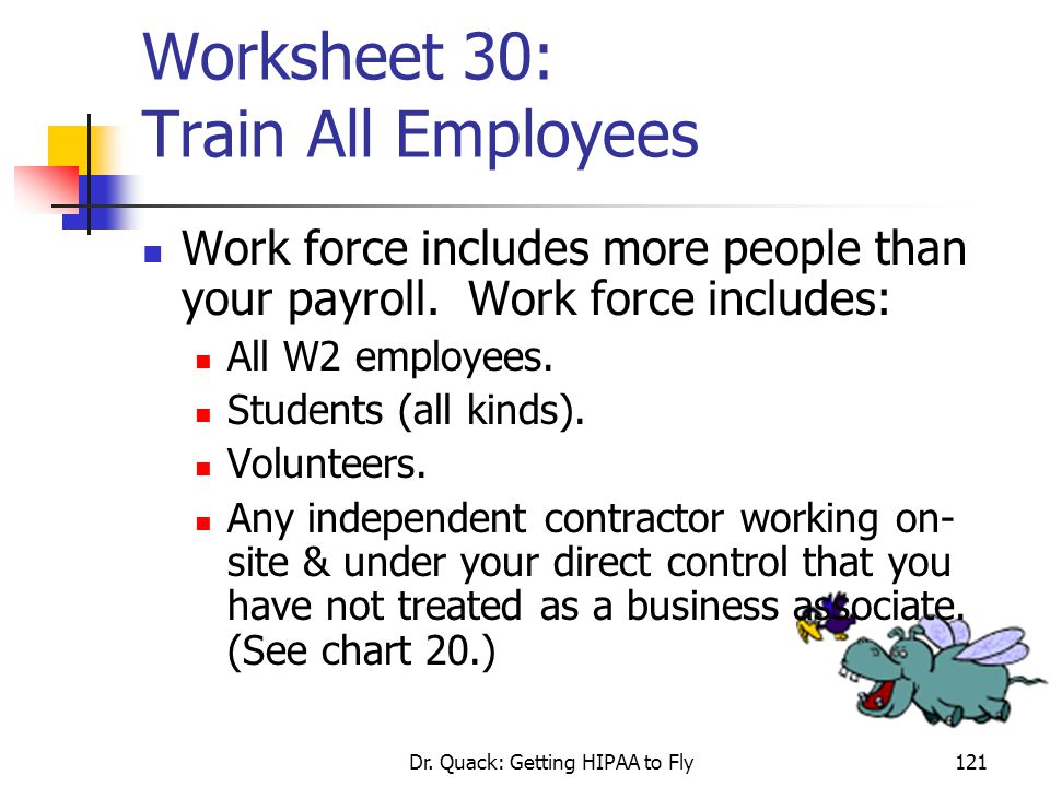 Dr. Quack: Getting HIPAA to Fly121 Worksheet 30: Train All Employees Work force includes more people than your payroll. Work force includes: All W2 em