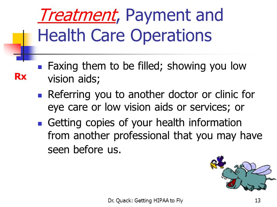 Dr. Quack: Getting HIPAA to Fly13 Treatment, Payment and Health Care Operations Faxing them to be filled; showing you low vision aids; Referring you t