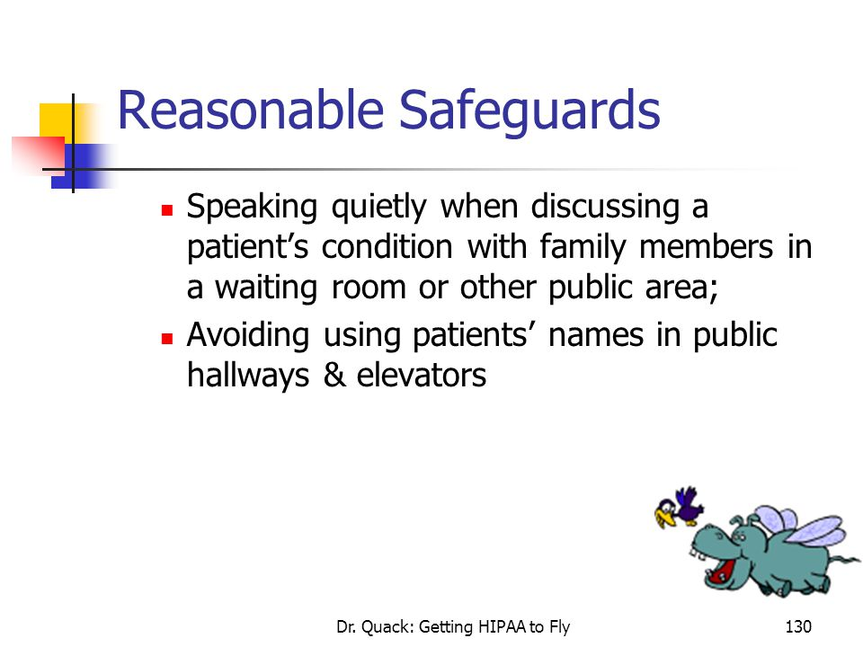 Dr. Quack: Getting HIPAA to Fly130 Reasonable Safeguards Speaking quietly when discussing a patient's condition with family members in a waiting room