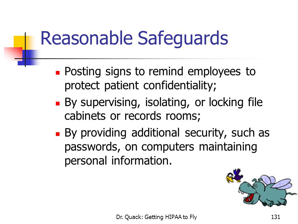 Dr. Quack: Getting HIPAA to Fly131 Reasonable Safeguards Posting signs to remind employees to protect patient confidentiality; By supervising, isolati