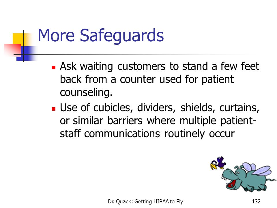 Dr. Quack: Getting HIPAA to Fly132 More Safeguards Ask waiting customers to stand a few feet back from a counter used for patient counseling. Use of c