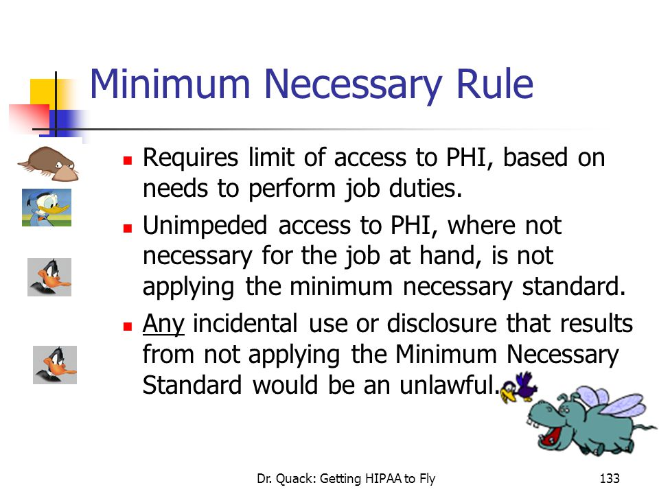 Dr. Quack: Getting HIPAA to Fly133 Minimum Necessary Rule Requires limit of access to PHI, based on needs to perform job duties. Unimpeded access to P