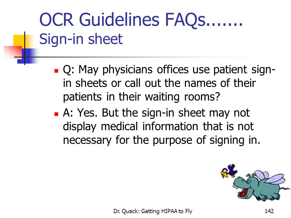 Dr. Quack: Getting HIPAA to Fly142 OCR Guidelines FAQs....... Sign-in sheet Q: May physicians offices use patient sign- in sheets or call out the name