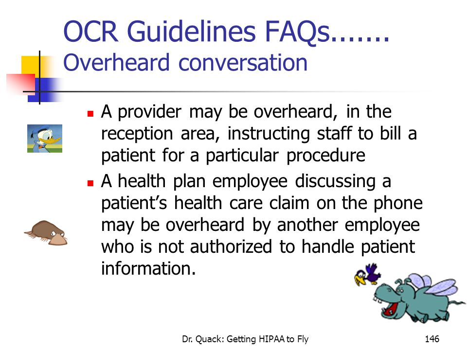 Dr. Quack: Getting HIPAA to Fly146 OCR Guidelines FAQs....... Overheard conversation A provider may be overheard, in the reception area, instructing s