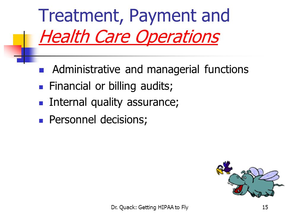 Dr. Quack: Getting HIPAA to Fly15 Treatment, Payment and Health Care Operations Administrative and managerial functions Financial or billing audits; I