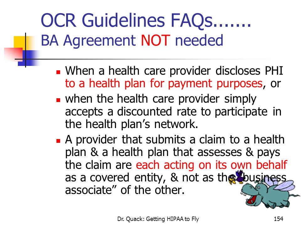 Dr. Quack: Getting HIPAA to Fly154 OCR Guidelines FAQs....... BA Agreement NOT needed When a health care provider discloses PHI to a health plan for p